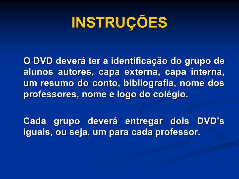 INSTRUÇÕES O DVD deverá ter a identificação do grupo de alunos autores, capa externa, capa interna, um resumo do conto, bibliografia, nome dos professores, nome e logo do colégio.
