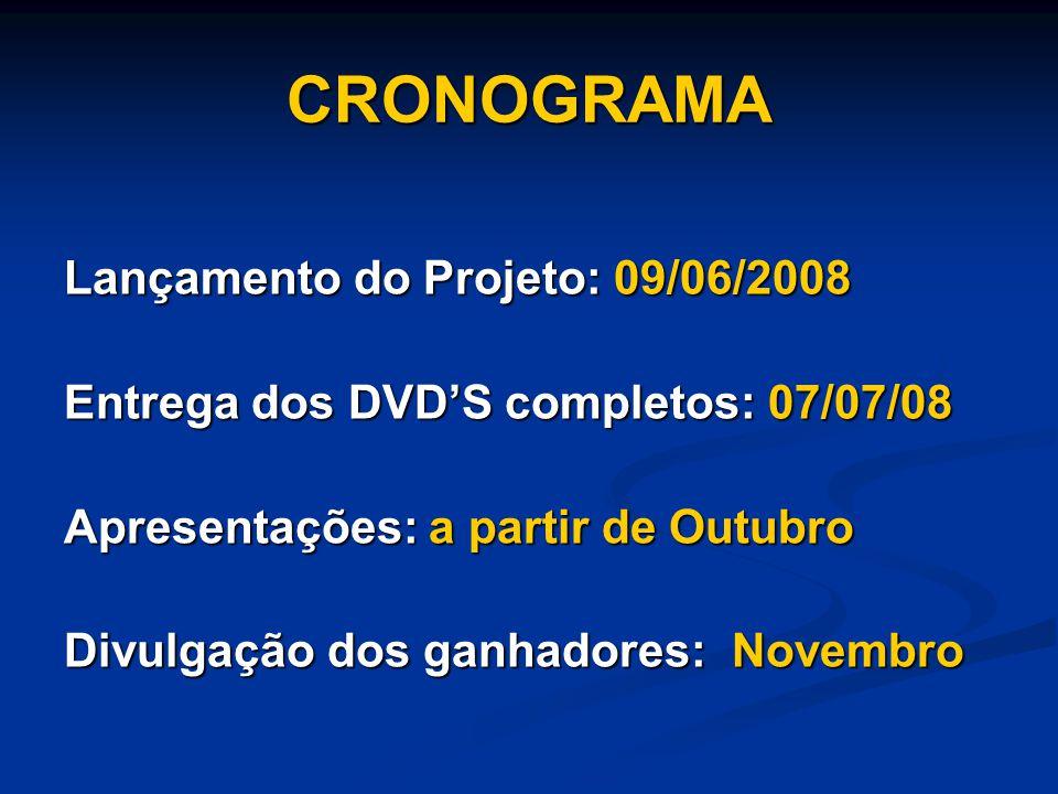 CRONOGRAMA Lançamento do Projeto: 09/06/2008 Entrega dos DVDS completos: 07/07/08 Apresentações: a partir de Outubro Divulgação dos ganhadores: Novemb