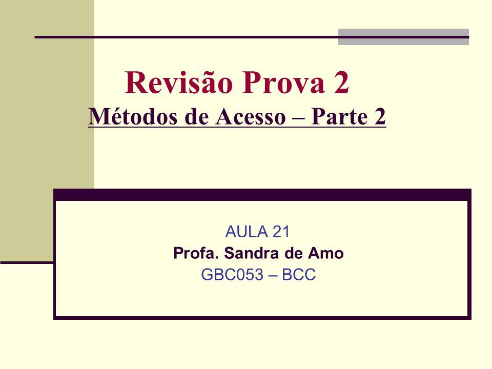Revisão Prova 2 Métodos de Acesso – Parte 2 AULA 21 Profa. Sandra de Amo GBC053 – BCC