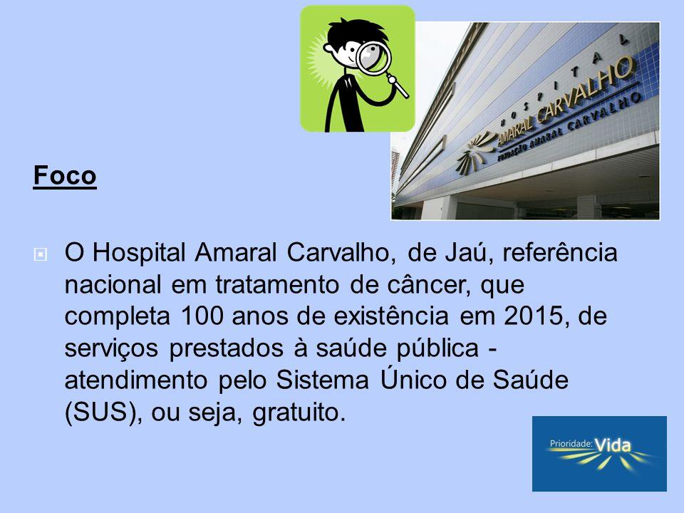 Foco O Hospital Amaral Carvalho, de Jaú, referência nacional em tratamento de câncer, que completa 100 anos de existência em 2015, de serviços prestados à saúde pública - atendimento pelo Sistema Único de Saúde (SUS), ou seja, gratuito.