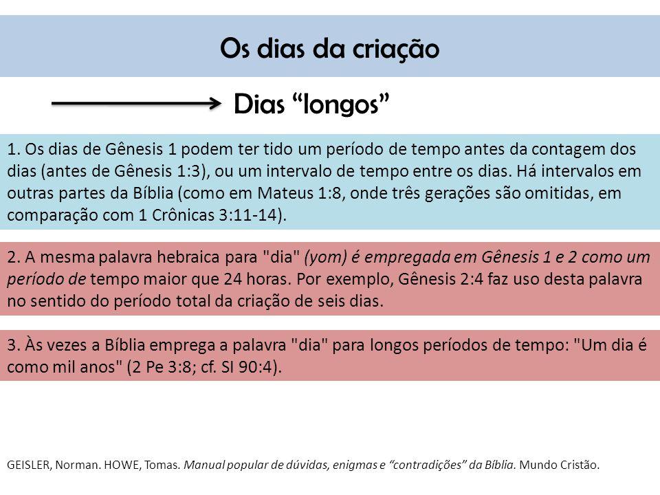 Os dias da criação Dias longos 1. Os dias de Gênesis 1 podem ter tido um período de tempo antes da contagem dos dias (antes de Gênesis 1:3), ou um int
