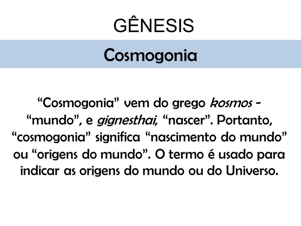 GÊNESIS Cosmogonia Cosmogonia vem do grego kosmos - mundo, e gignesthai, nascer. Portanto, cosmogonia significa nascimento do mundo ou origens do mund