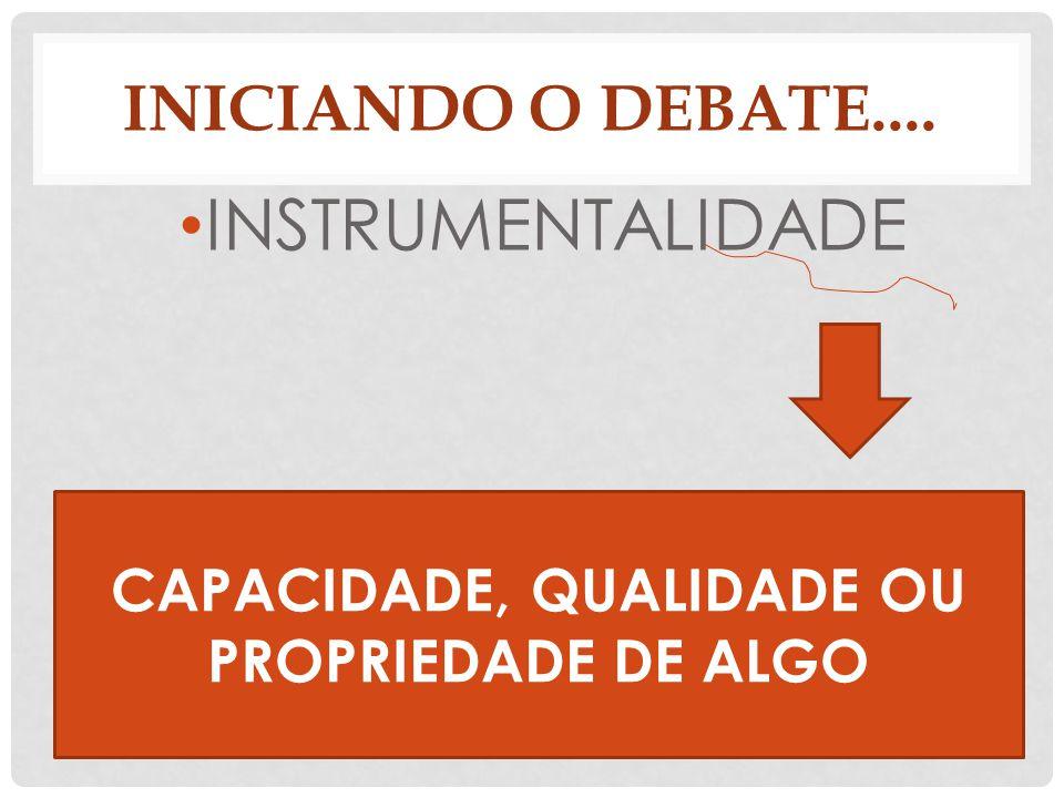 INICIANDO O DEBATE.... INSTRUMENTALIDADE CAPACIDADE, QUALIDADE OU PROPRIEDADE DE ALGO