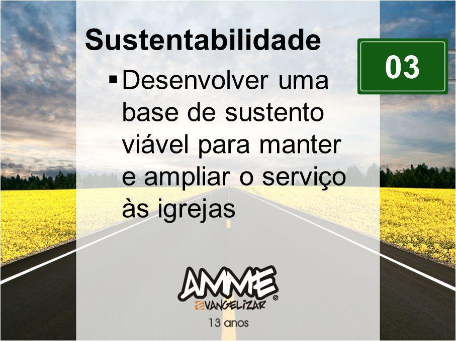 03 Sustentabilidade Desenvolver uma base de sustento viável para manter e ampliar o serviço às igrejas