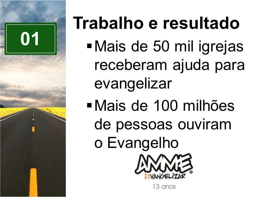 01 Trabalho e resultado Mais de 50 mil igrejas receberam ajuda para evangelizar Mais de 100 milhões de pessoas ouviram o Evangelho
