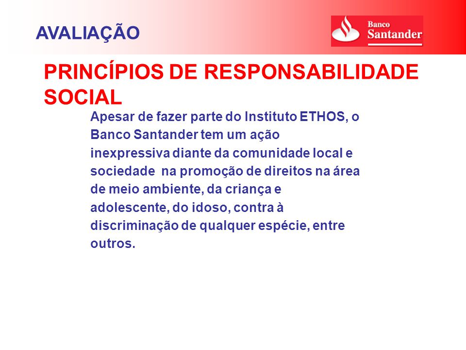 Apesar de fazer parte do Instituto ETHOS, o Banco Santander tem um ação inexpressiva diante da comunidade local e sociedade na promoção de direitos na área de meio ambiente, da criança e adolescente, do idoso, contra à discriminação de qualquer espécie, entre outros.