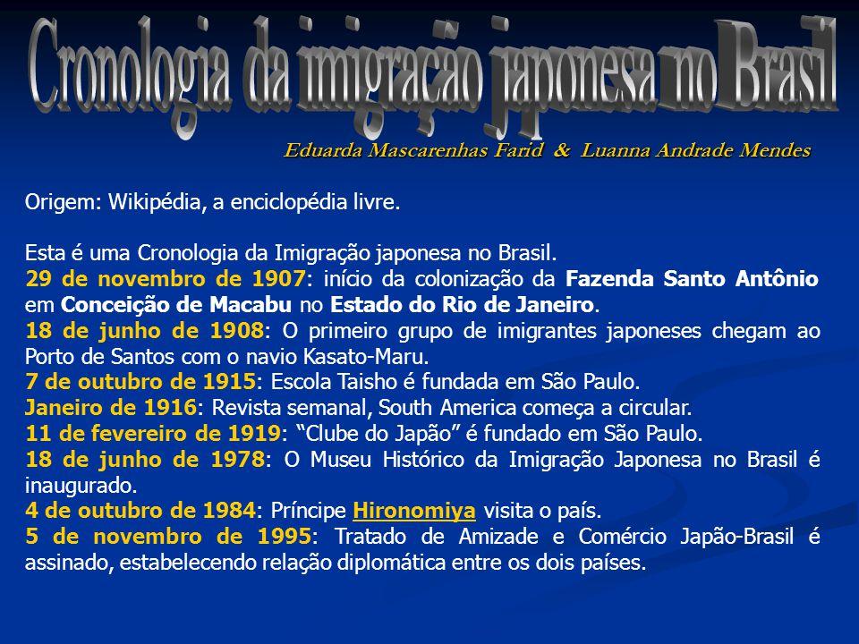 Eduarda Mascarenhas Farid & Luanna Andrade Mendes Origem: Wikipédia, a enciclopédia livre. Esta é uma Cronologia da Imigração japonesa no Brasil. 29 d