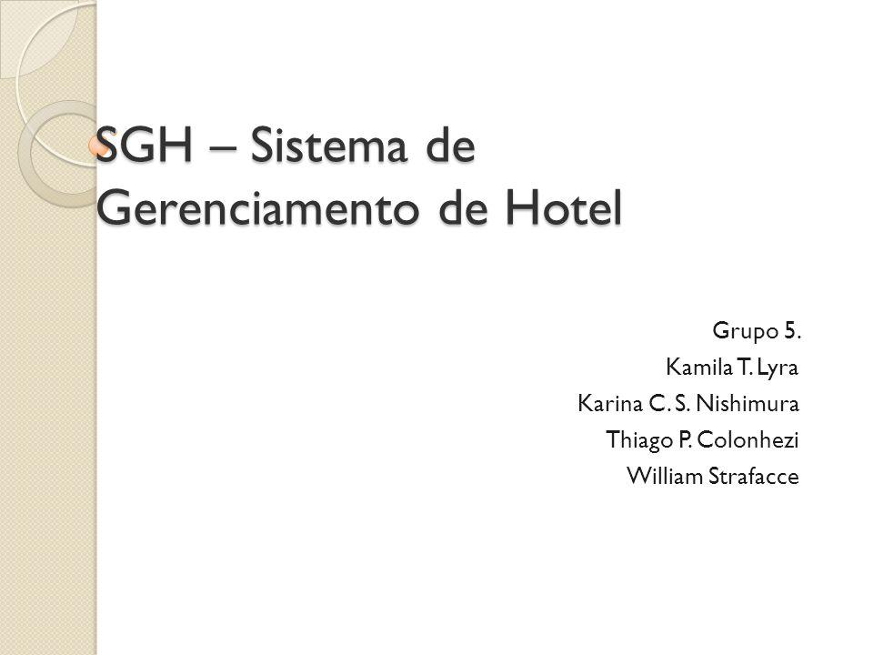 SGH – Sistema de Gerenciamento de Hotel Grupo 5. Kamila T. Lyra Karina C. S. Nishimura Thiago P. Colonhezi William Strafacce