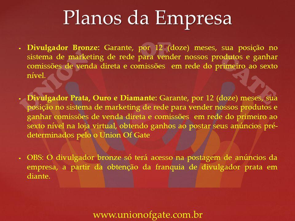 Planos da Empresa www.unionofgate.com.br Divulgador Bronze: Garante, por 12 (doze) meses, sua posição no sistema de marketing de rede para vender noss