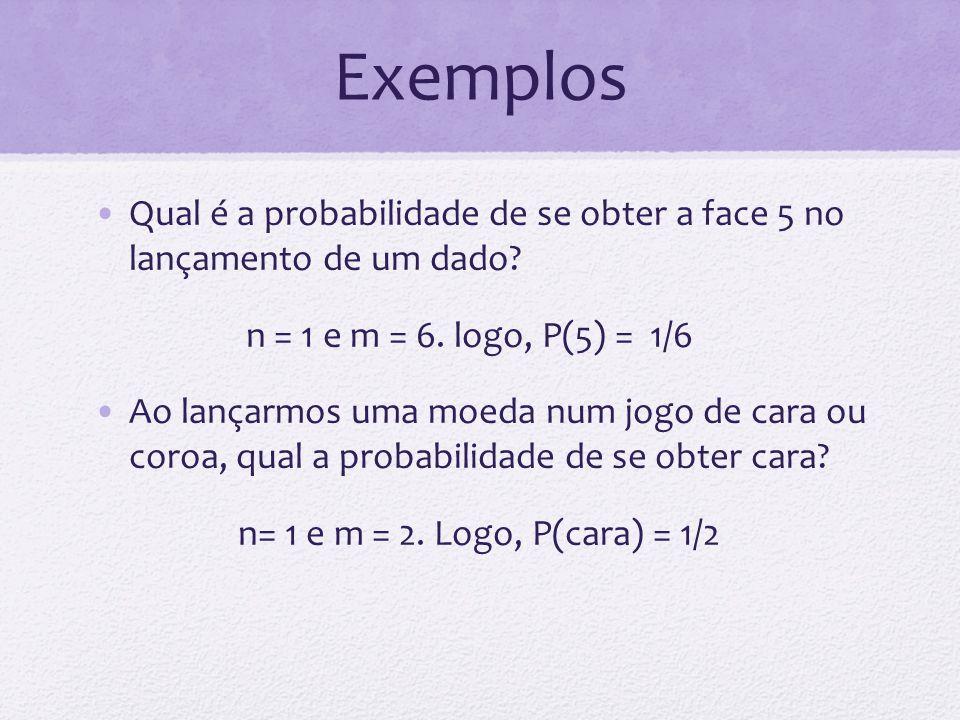 Exemplos Qual é a probabilidade de se obter a face 5 no lançamento de um dado? n = 1 e m = 6. logo, P(5) = 1/6 Ao lançarmos uma moeda num jogo de cara