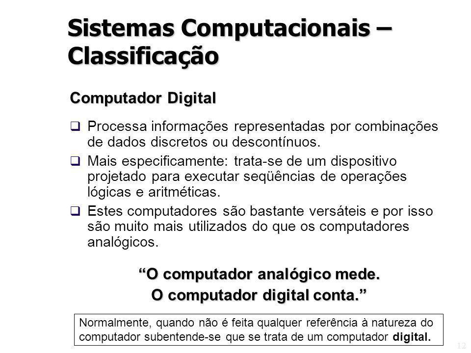 12 Computador Digital Processa informações representadas por combinações de dados discretos ou descontínuos. Mais especificamente: trata-se de um disp