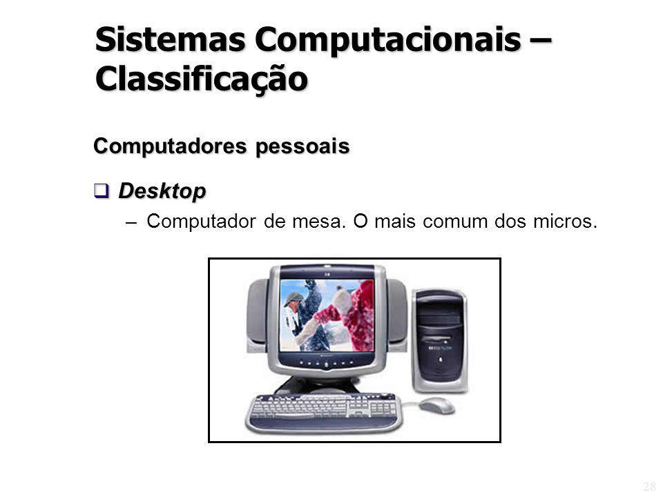 28 Computadores pessoais Desktop Desktop –Computador de mesa. O mais comum dos micros. Sistemas Computacionais – Classificação