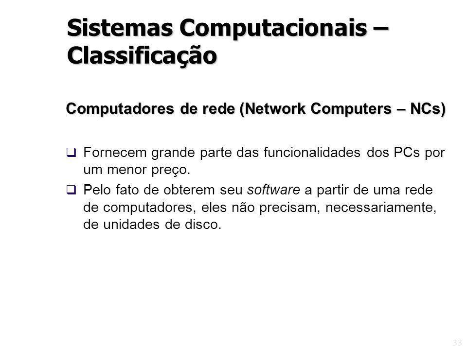 33 Computadores de rede (Network Computers – NCs) Fornecem grande parte das funcionalidades dos PCs por um menor preço. Pelo fato de obterem seu softw