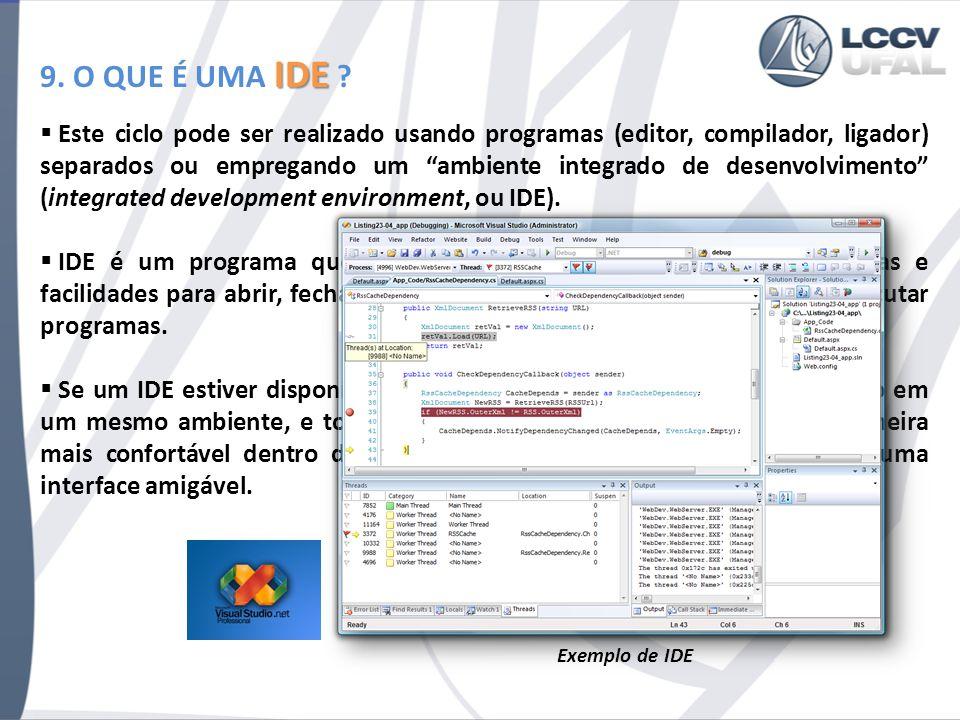 IDE 9. O QUE É UMA IDE ? Este ciclo pode ser realizado usando programas (editor, compilador, ligador) separados ou empregando um ambiente integrado de