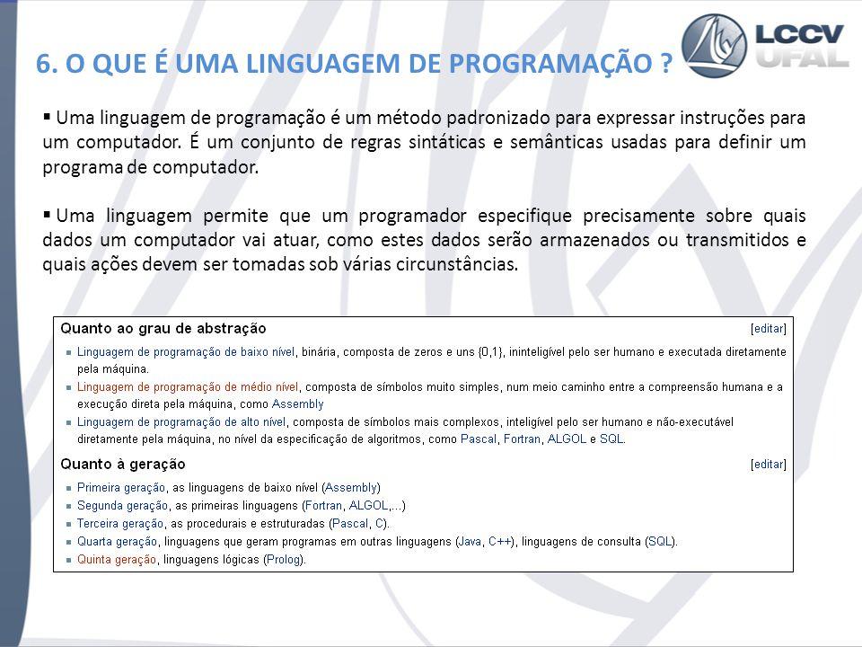 6. O QUE É UMA LINGUAGEM DE PROGRAMAÇÃO ? Uma linguagem de programação é um método padronizado para expressar instruções para um computador. É um conj
