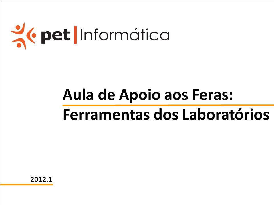 pet computação UFPE 2012.1 Aula de Apoio aos Feras: Ferramentas dos Laboratórios