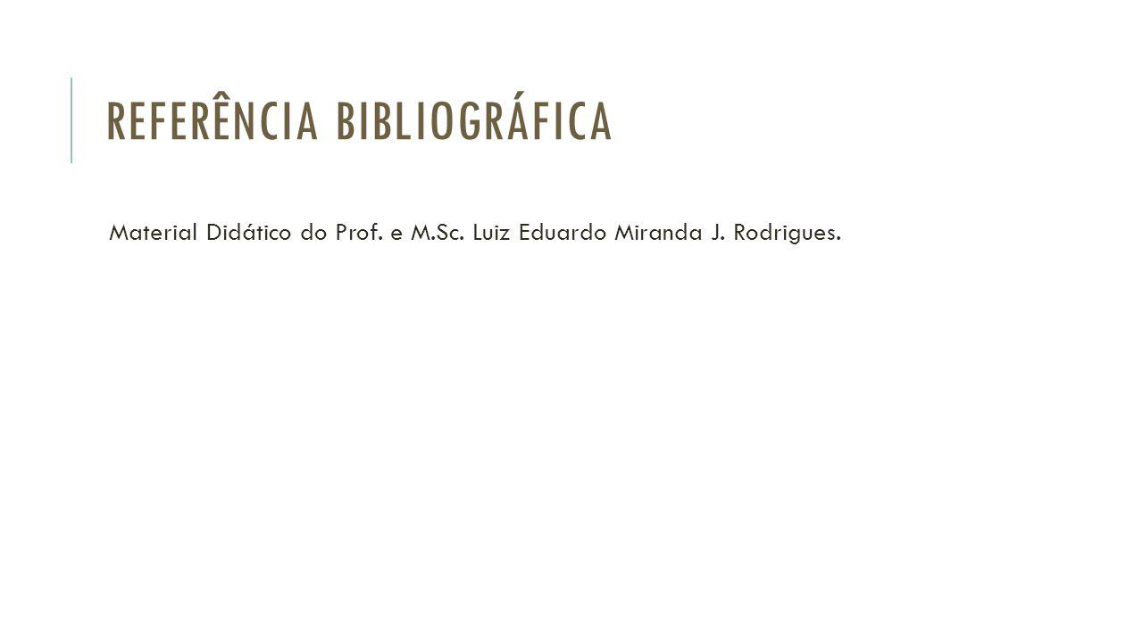 REFERÊNCIA BIBLIOGRÁFICA Material Didático do Prof. e M.Sc. Luiz Eduardo Miranda J. Rodrigues.