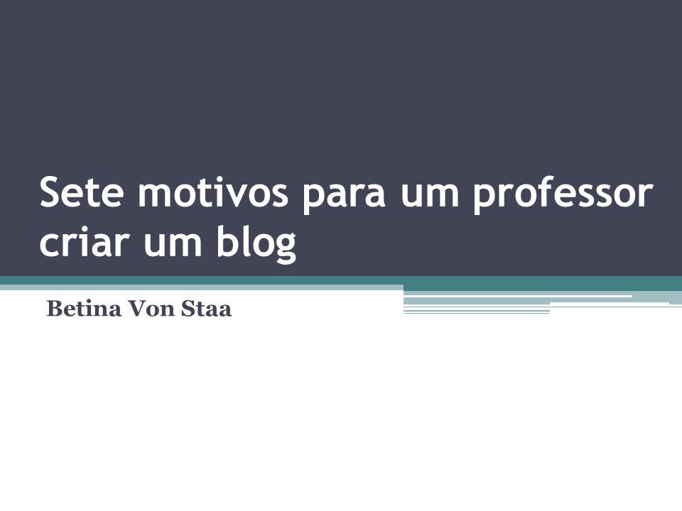 Sete motivos para um professor criar um blog Betina Von Staa