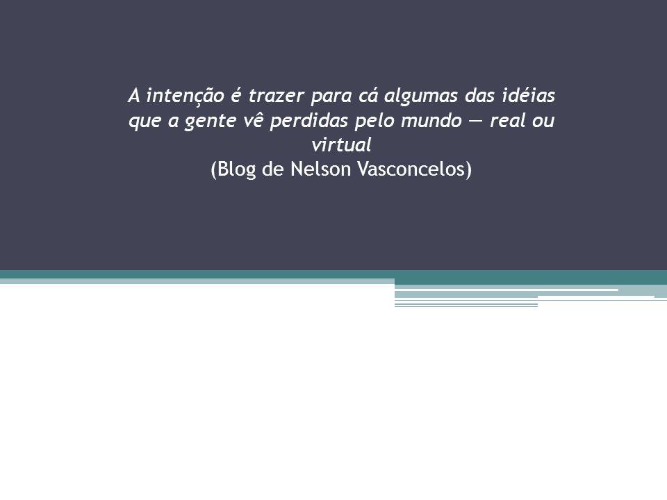 A intenção é trazer para cá algumas das idéias que a gente vê perdidas pelo mundo real ou virtual (Blog de Nelson Vasconcelos)