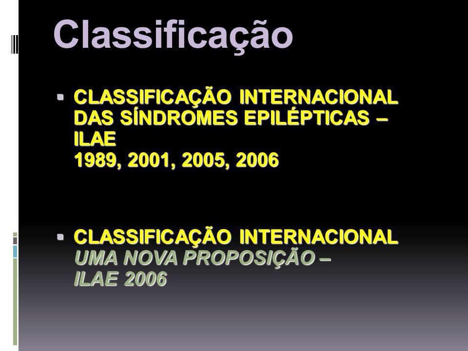 Classificação CLASSIFICAÇÃO INTERNACIONAL DAS SÍNDROMES EPILÉPTICAS – ILAE 1989, 2001, 2005, 2006 CLASSIFICAÇÃO INTERNACIONAL DAS SÍNDROMES EPILÉPTICAS – ILAE 1989, 2001, 2005, 2006 CLASSIFICAÇÃO INTERNACIONAL UMA NOVA PROPOSIÇÃO – ILAE 2006 CLASSIFICAÇÃO INTERNACIONAL UMA NOVA PROPOSIÇÃO – ILAE 2006