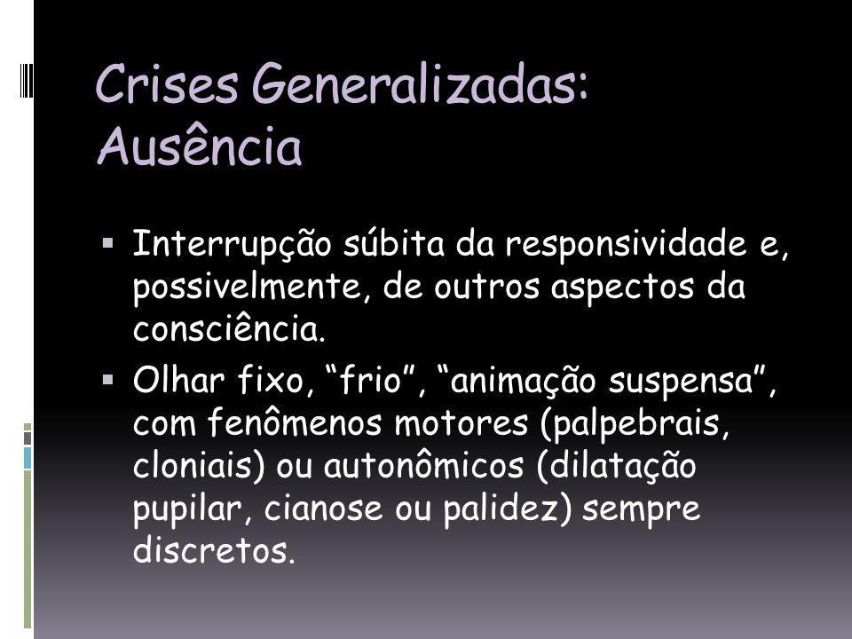 Crises Generalizadas: Ausência Interrupção súbita da responsividade e, possivelmente, de outros aspectos da consciência.
