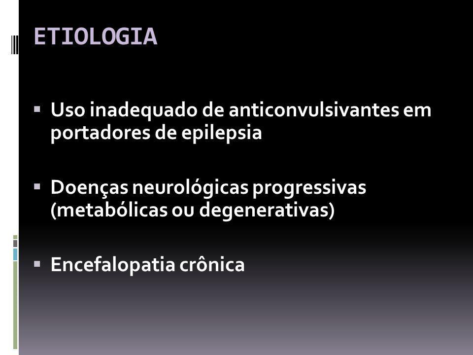 ETIOLOGIA Uso inadequado de anticonvulsivantes em portadores de epilepsia Doenças neurológicas progressivas (metabólicas ou degenerativas) Encefalopatia crônica