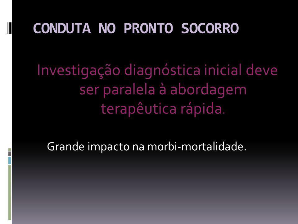 CONDUTA NO PRONTO SOCORRO Investigação diagnóstica inicial deve ser paralela à abordagem terapêutica rápida.