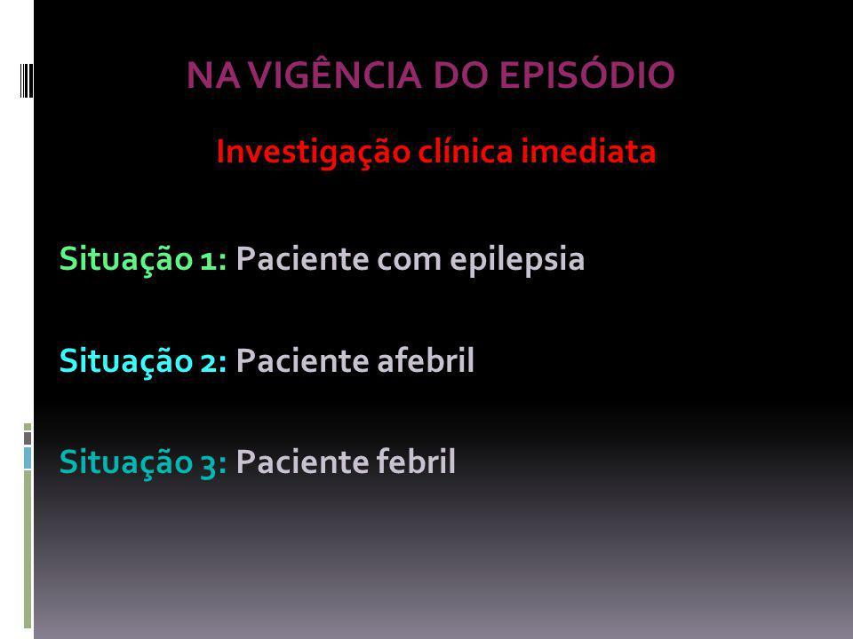 NA VIGÊNCIA DO EPISÓDIO Investigação clínica imediata Situação 1: Paciente com epilepsia Situação 2: Paciente afebril Situação 3: Paciente febril