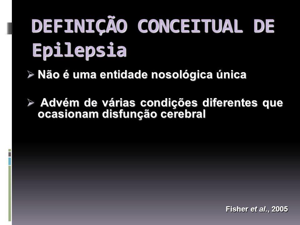 DEFINIÇÃO CONCEITUAL DE Epilepsia Não é uma entidade nosológica única Não é uma entidade nosológica única Advém de várias condições diferentes que ocasionam disfunção cerebral Advém de várias condições diferentes que ocasionam disfunção cerebral Fisher et al., 2005