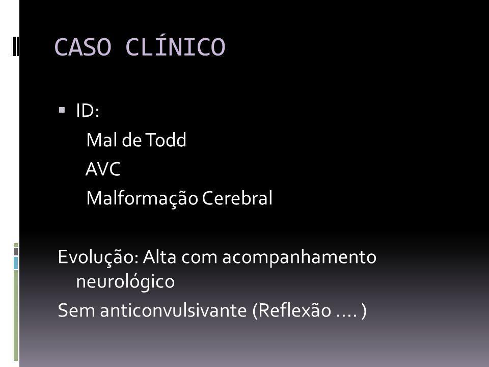 CASO CLÍNICO ID: Mal de Todd AVC Malformação Cerebral Evolução: Alta com acompanhamento neurológico Sem anticonvulsivante (Reflexão....