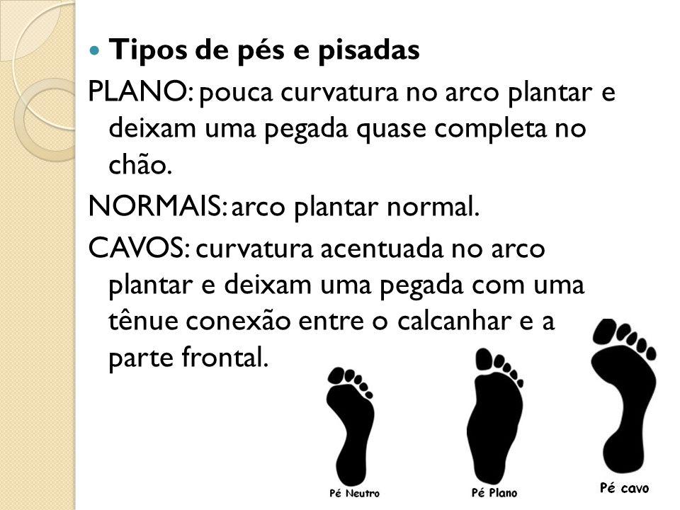 Tipos de pés e pisadas PLANO: pouca curvatura no arco plantar e deixam uma pegada quase completa no chão. NORMAIS: arco plantar normal. CAVOS: curvatu