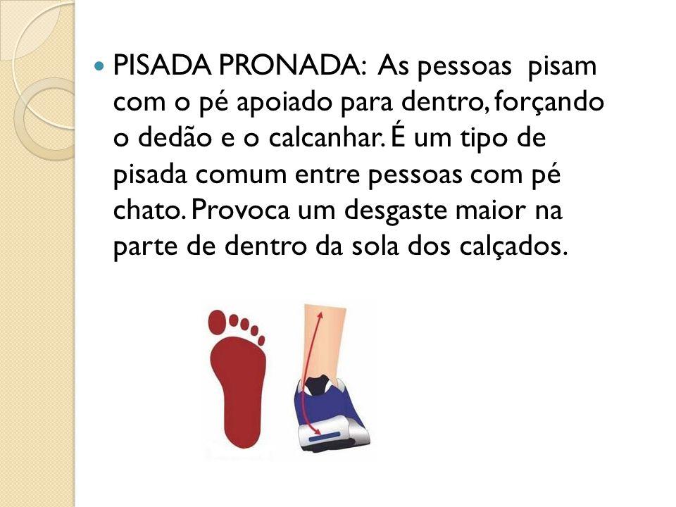 PISADA PRONADA: As pessoas pisam com o pé apoiado para dentro, forçando o dedão e o calcanhar. É um tipo de pisada comum entre pessoas com pé chato. P