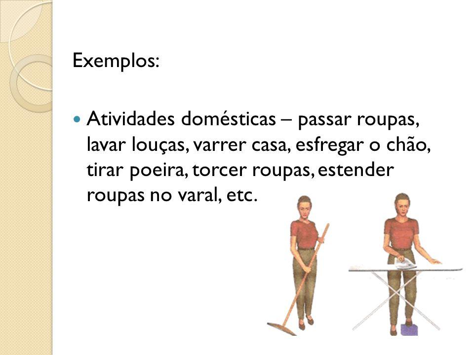 Exemplos: Atividades domésticas – passar roupas, lavar louças, varrer casa, esfregar o chão, tirar poeira, torcer roupas, estender roupas no varal, etc.