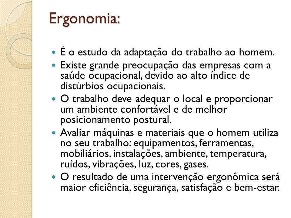 Ergonomia: É o estudo da adaptação do trabalho ao homem. Existe grande preocupação das empresas com a saúde ocupacional, devido ao alto índice de dist