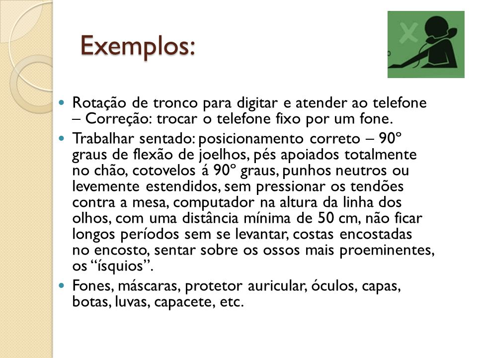 Exemplos: Rotação de tronco para digitar e atender ao telefone – Correção: trocar o telefone fixo por um fone. Trabalhar sentado: posicionamento corre