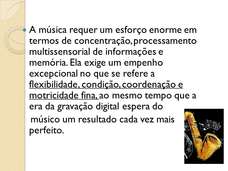 A música requer um esforço enorme em termos de concentração, processamento multissensorial de informações e memória. Ela exige um empenho excepcional