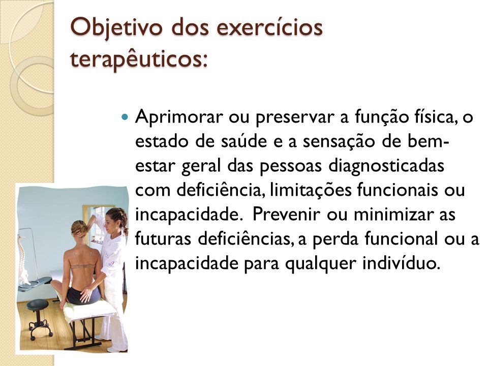 Objetivo dos exercícios terapêuticos: Aprimorar ou preservar a função física, o estado de saúde e a sensação de bem- estar geral das pessoas diagnosticadas com deficiência, limitações funcionais ou incapacidade.