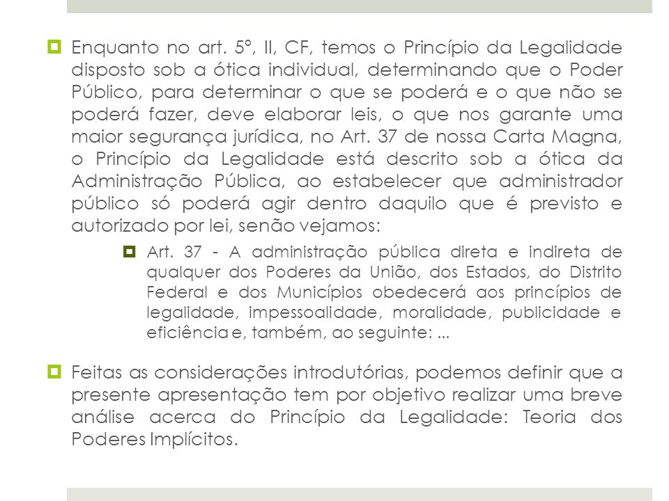Enquanto no art. 5º, II, CF, temos o Princípio da Legalidade disposto sob a ótica individual, determinando que o Poder Público, para determinar o que