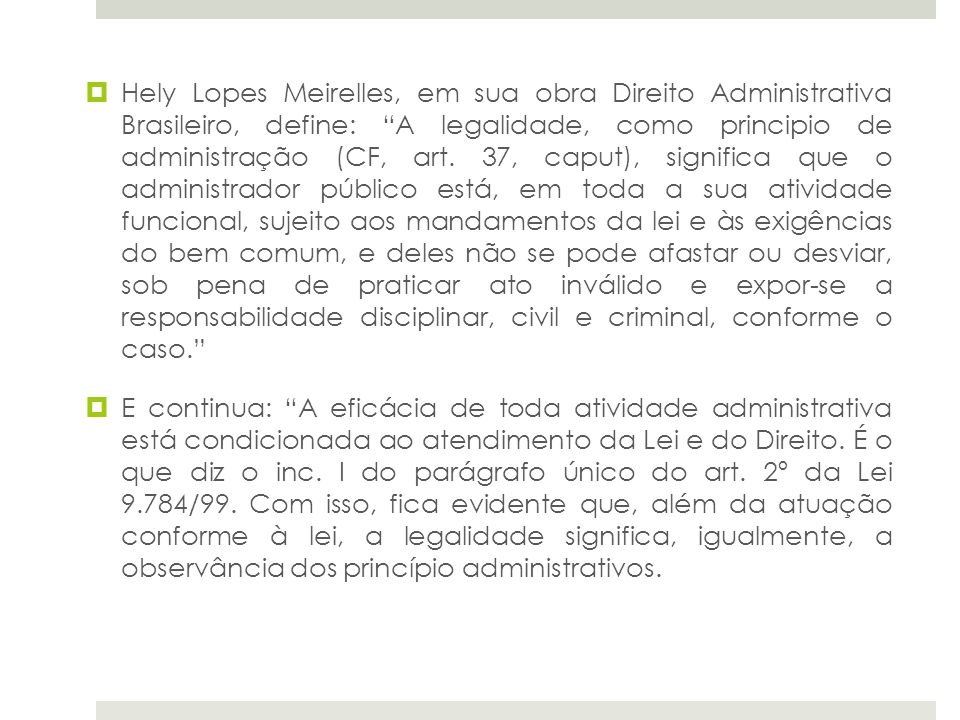 Hely Lopes Meirelles, em sua obra Direito Administrativa Brasileiro, define: A legalidade, como principio de administração (CF, art. 37, caput), signi