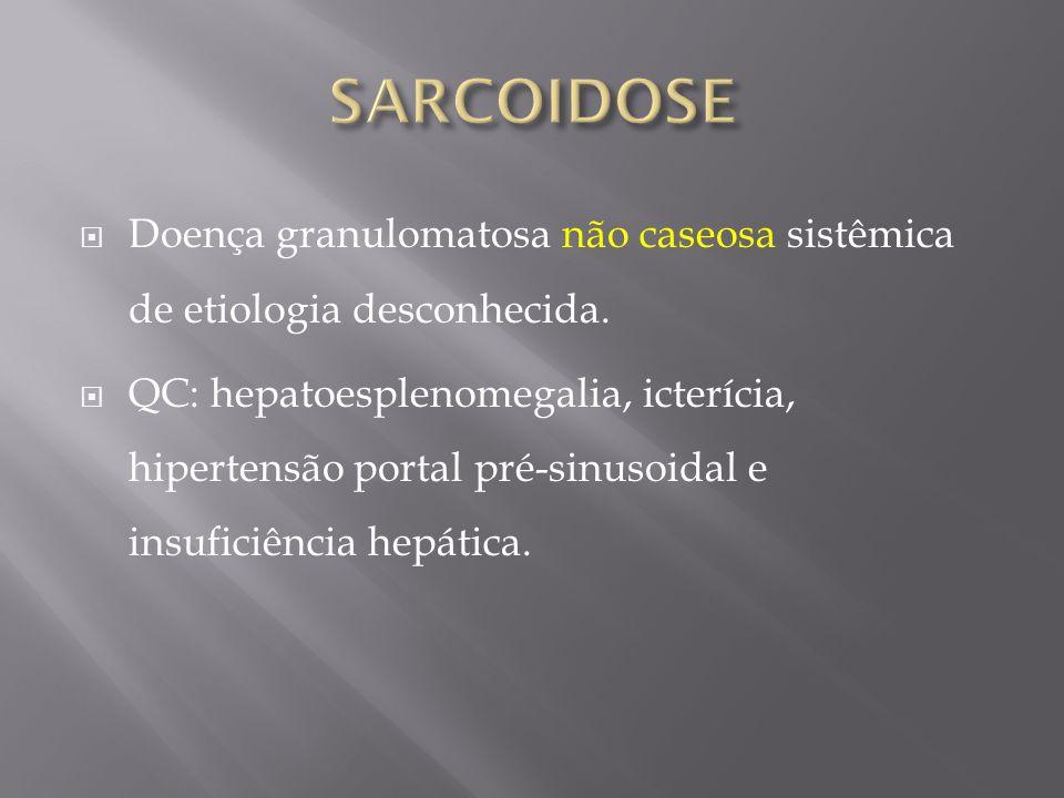 Doença granulomatosa não caseosa sistêmica de etiologia desconhecida. QC: hepatoesplenomegalia, icterícia, hipertensão portal pré-sinusoidal e insufic
