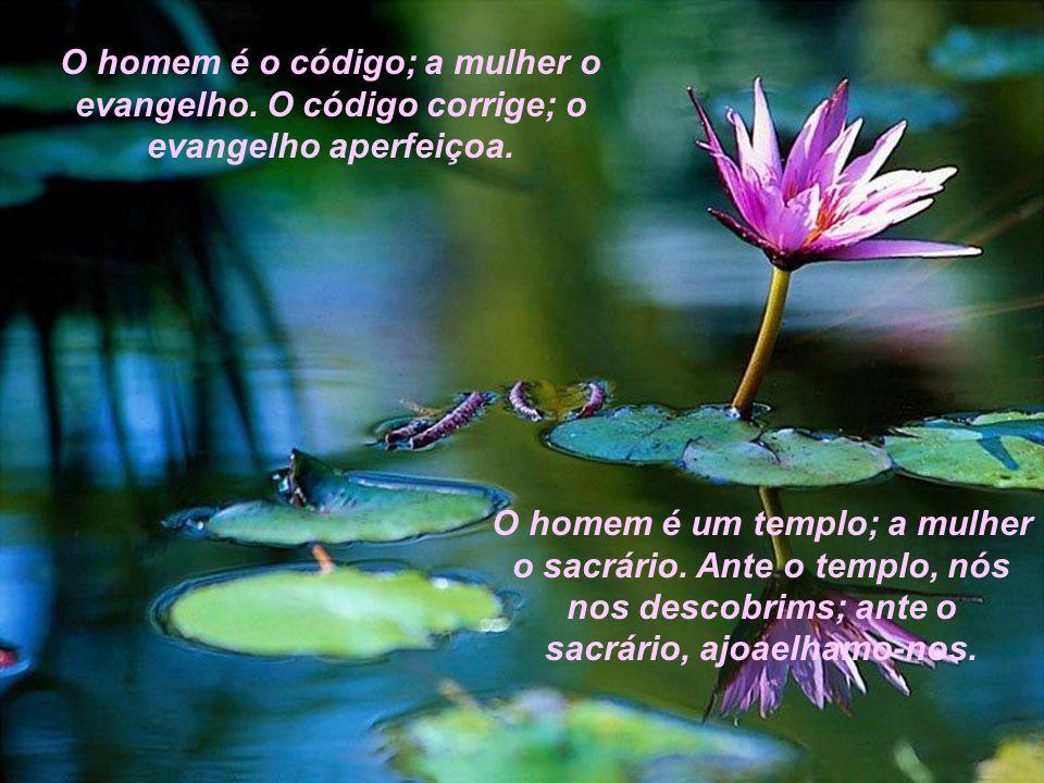 O homem é o código; a mulher o evangelho.O código corrige; o evangelho aperfeiçoa.