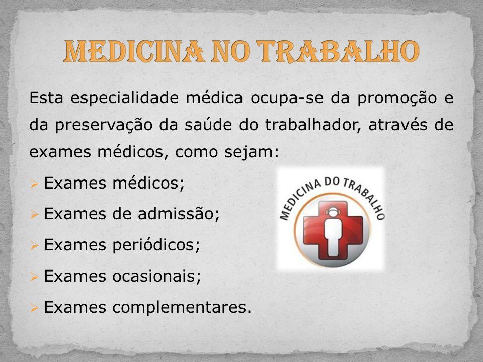 Esta especialidade médica ocupa-se da promoção e da preservação da saúde do trabalhador, através de exames médicos, como sejam: Exames médicos; Exames