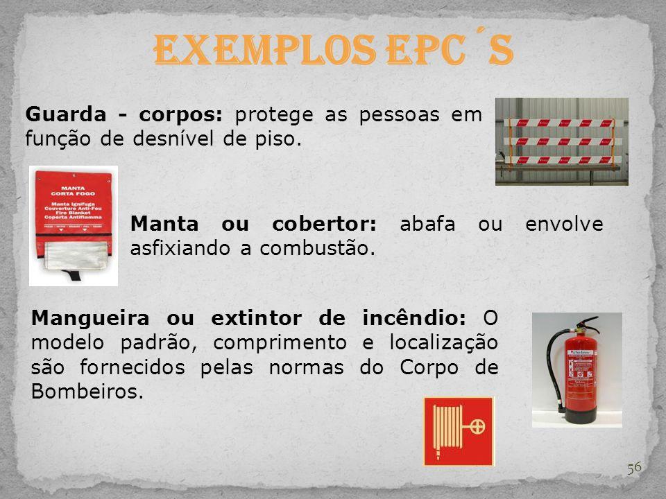 56 Exemplos EPC´s Guarda - corpos: protege as pessoas em função de desnível de piso. Manta ou cobertor: abafa ou envolve asfixiando a combustão. Mangu
