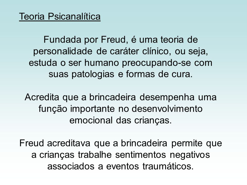 Teoria Psicanalítica Fundada por Freud, é uma teoria de personalidade de caráter clínico, ou seja, estuda o ser humano preocupando-se com suas patolog