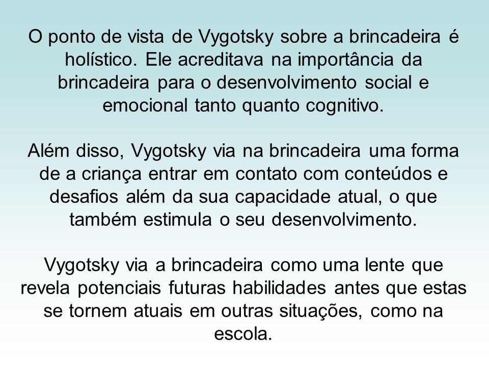 O ponto de vista de Vygotsky sobre a brincadeira é holístico. Ele acreditava na importância da brincadeira para o desenvolvimento social e emocional t