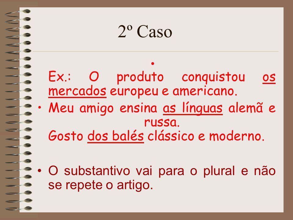 2º Caso Ex.: O produto conquistou os mercados europeu e americano. Meu amigo ensina as línguas alemã e russa. Gosto dos balés clássico e moderno. O su