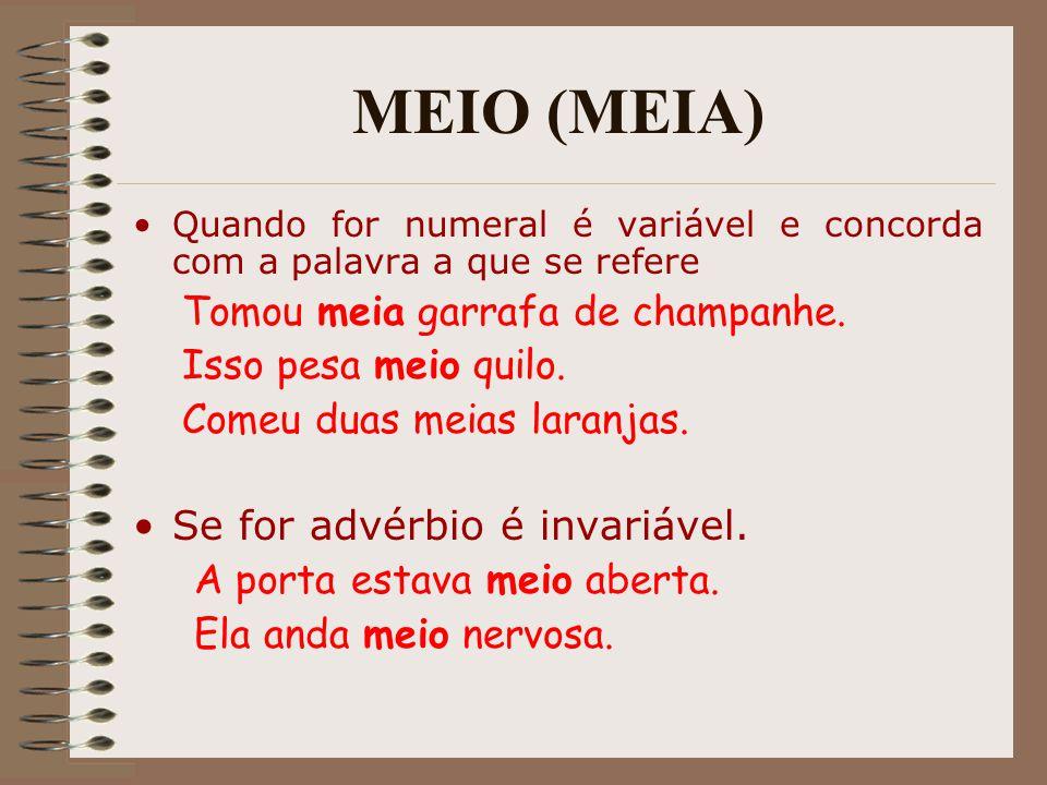 MEIO (MEIA) Quando for numeral é variável e concorda com a palavra a que se refere Tomou meia garrafa de champanhe. Isso pesa meio quilo. Comeu duas m