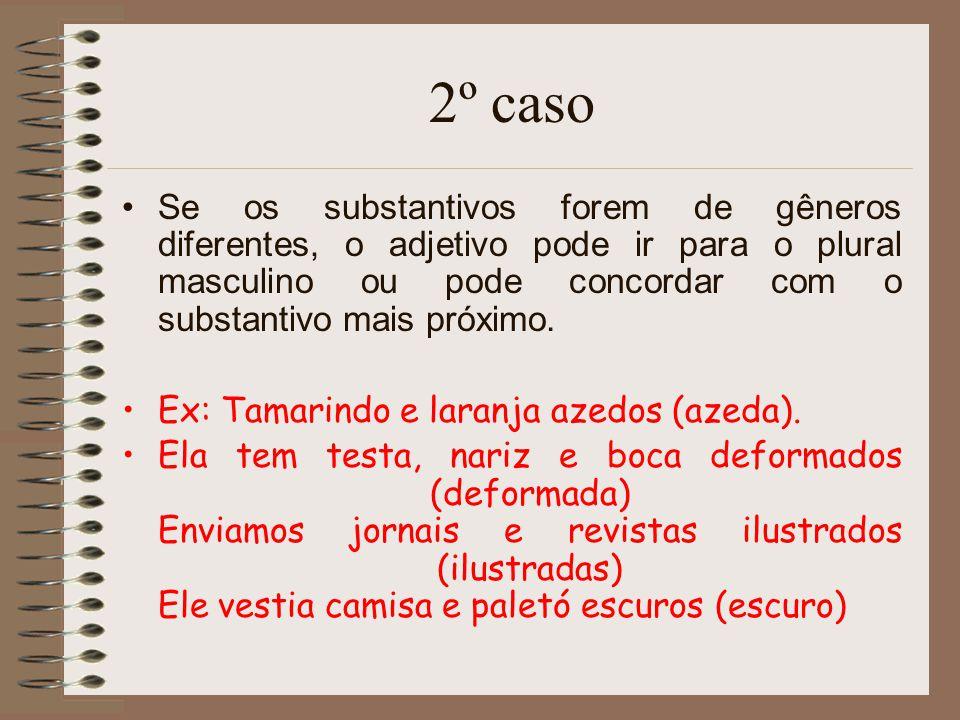 2º caso Se os substantivos forem de gêneros diferentes, o adjetivo pode ir para o plural masculino ou pode concordar com o substantivo mais próximo. E