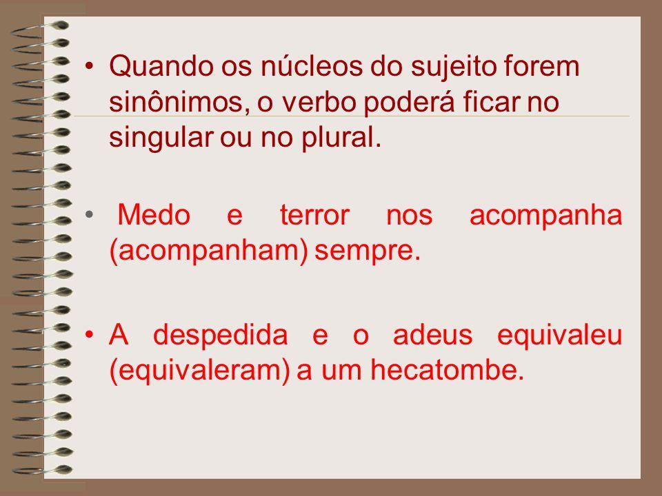 Quando os núcleos do sujeito forem sinônimos, o verbo poderá ficar no singular ou no plural. Medo e terror nos acompanha (acompanham) sempre. A desped
