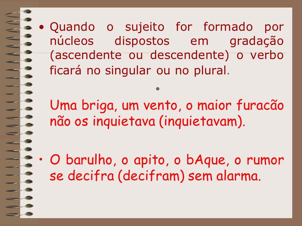 Quando o sujeito for formado por núcleos dispostos em gradação (ascendente ou descendente) o verbo ficará no singular ou no plural. Uma briga, um vent